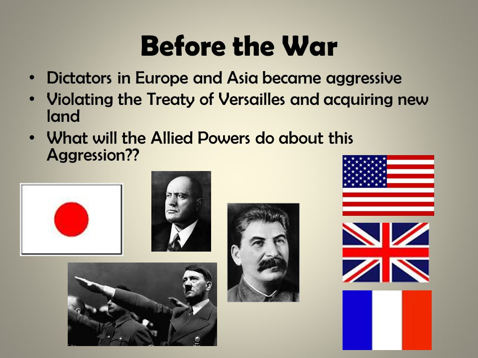 Before the War Dictators in Europe and Asia became aggressive Violating the Treaty of Versailles and acquiring new land What will the Allied Powers do about this Aggression