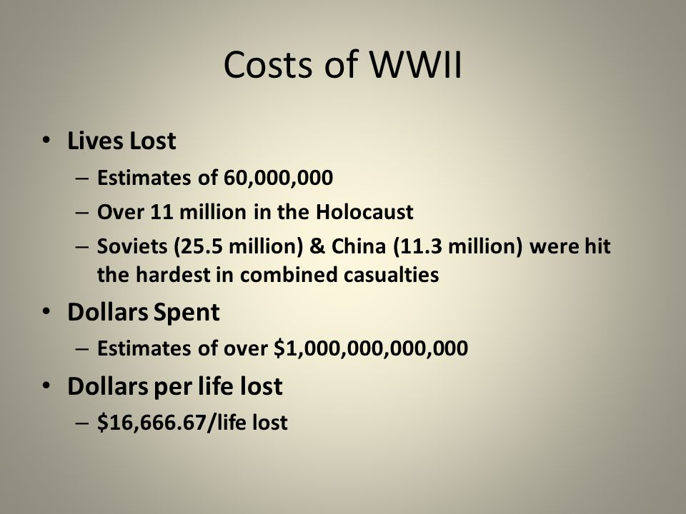 Costs of WWII Lives Lost – Estimates of 60,000,000 – Over 11 million in the Holocaust – Soviets (25.5 million) & China (11.3 million) were hit the hardest in combined casualties Dollars Spent – Estimates of over $1,000,000,000,000 Dollars per life lost – $16,666.67/life lost