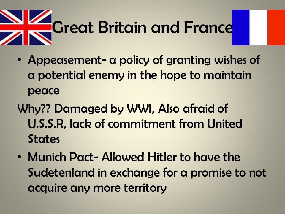 Great Britain and France Appeasement- a policy of granting wishes of a potential enemy in the hope to maintain peace Why .