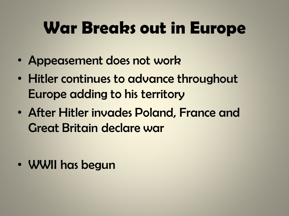 War Breaks out in Europe Appeasement does not work Hitler continues to advance throughout Europe adding to his territory After Hitler invades Poland, France and Great Britain declare war WWII has begun