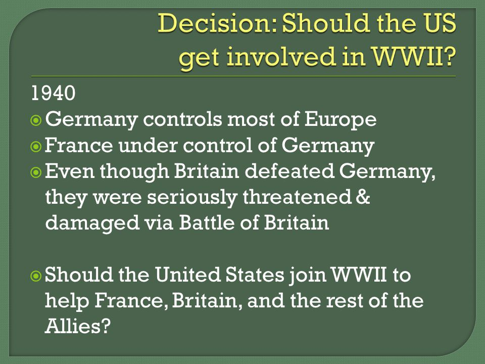 1940  Germany controls most of Europe  France under control of Germany  Even though Britain defeated Germany, they were seriously threatened & damaged via Battle of Britain  Should the United States join WWII to help France, Britain, and the rest of the Allies
