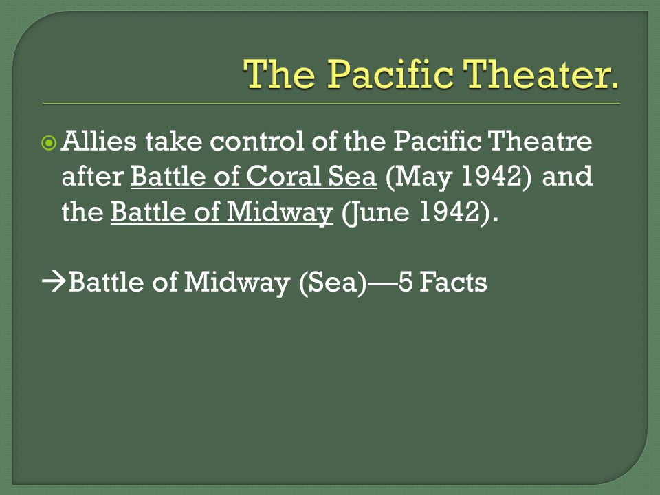  Allies take control of the Pacific Theatre after Battle of Coral Sea (May 1942) and the Battle of Midway (June 1942).