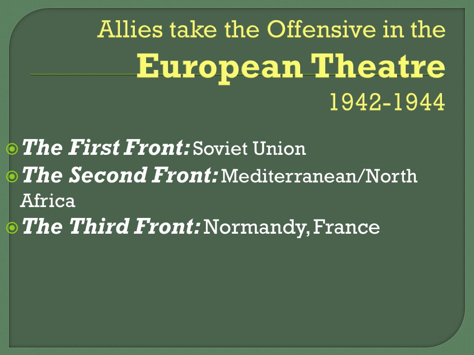 Allies take the Offensive in the European Theatre 1942-1944  The First Front: Soviet Union  The Second Front: Mediterranean/North Africa  The Third Front: Normandy, France