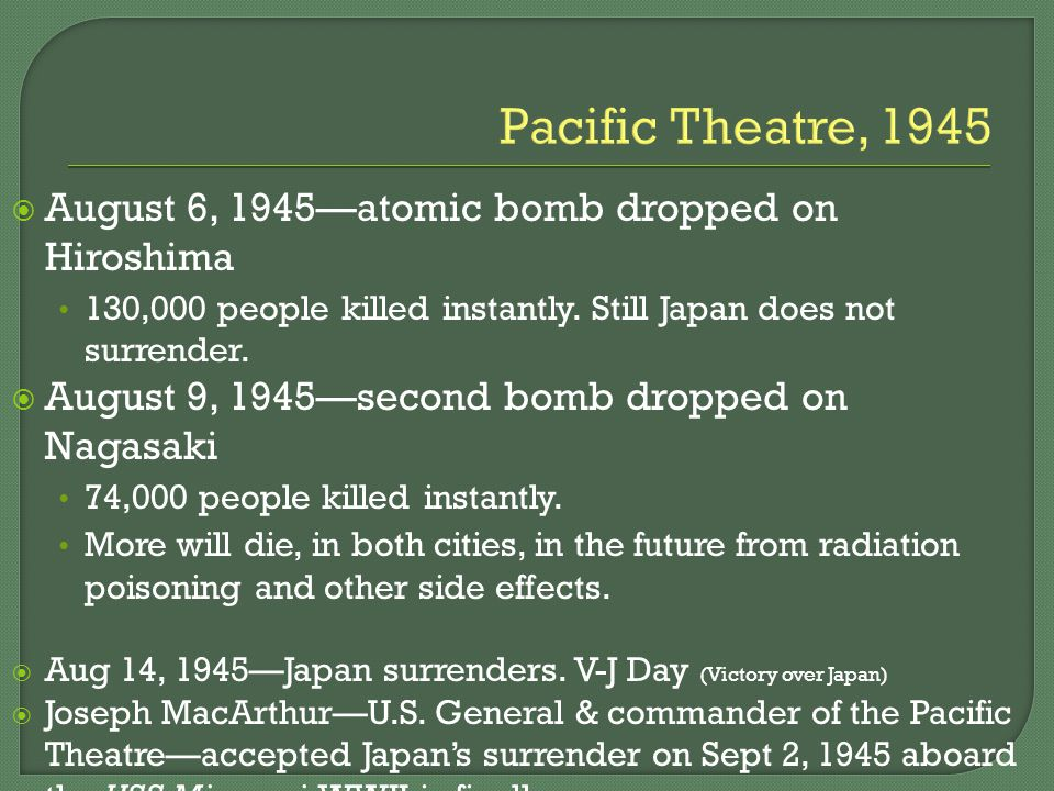 Pacific Theatre, 1945  August 6, 1945—atomic bomb dropped on Hiroshima 130,000 people killed instantly.