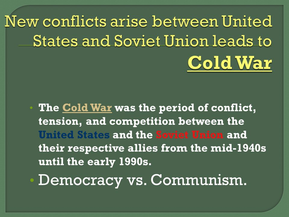 The Cold War was the period of conflict, tension, and competition between the United States and the Soviet Union and their respective allies from the mid-1940s until the early 1990s.