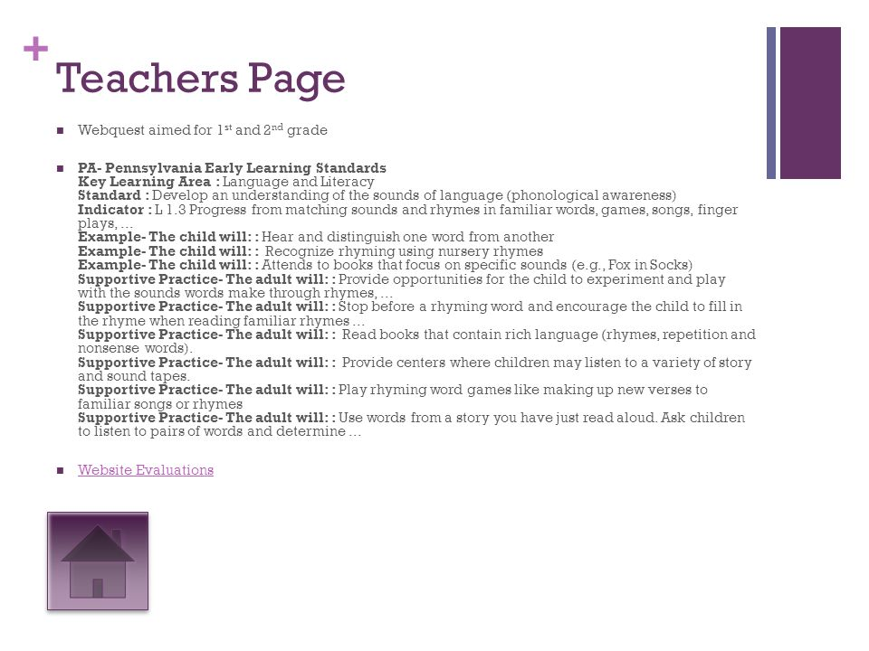 + Teachers Page Webquest aimed for 1 st and 2 nd grade PA- Pennsylvania Early Learning Standards Key Learning Area : Language and Literacy Standard : Develop an understanding of the sounds of language (phonological awareness) Indicator : L 1.3 Progress from matching sounds and rhymes in familiar words, games, songs, finger plays,...