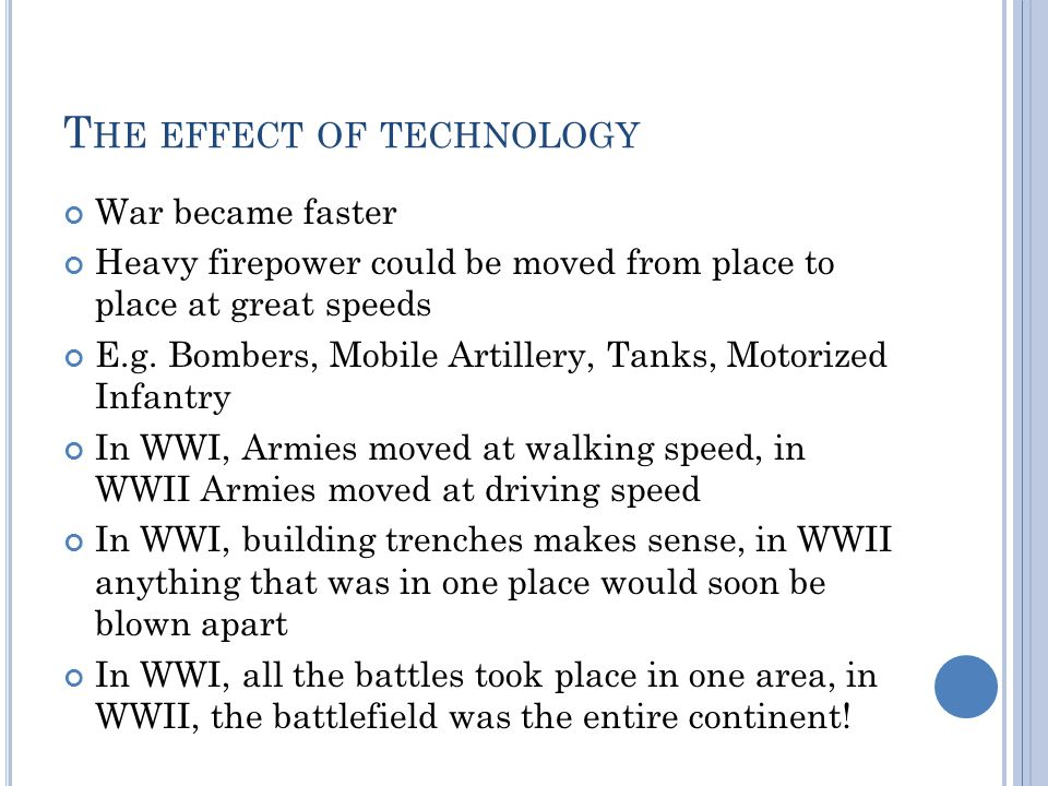 T HE EFFECT OF TECHNOLOGY War became faster Heavy firepower could be moved from place to place at great speeds E.g.