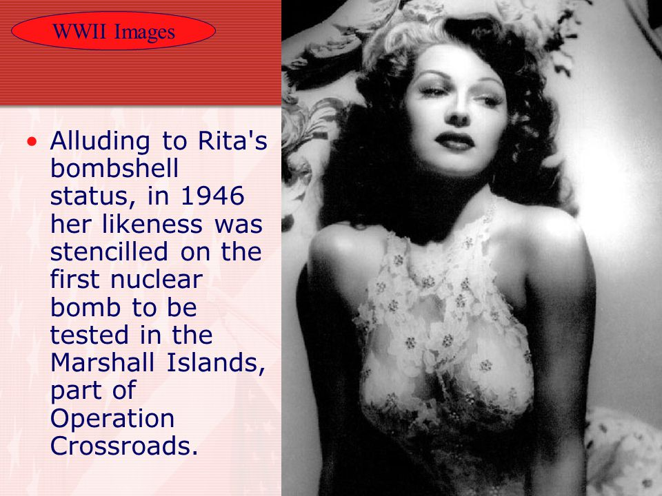 WWII Images 21 Alluding to Rita s bombshell status, in 1946 her likeness was stencilled on the first nuclear bomb to be tested in the Marshall Islands, part of Operation Crossroads.