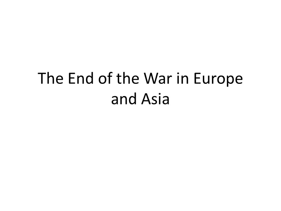The End of the War in Europe and Asia