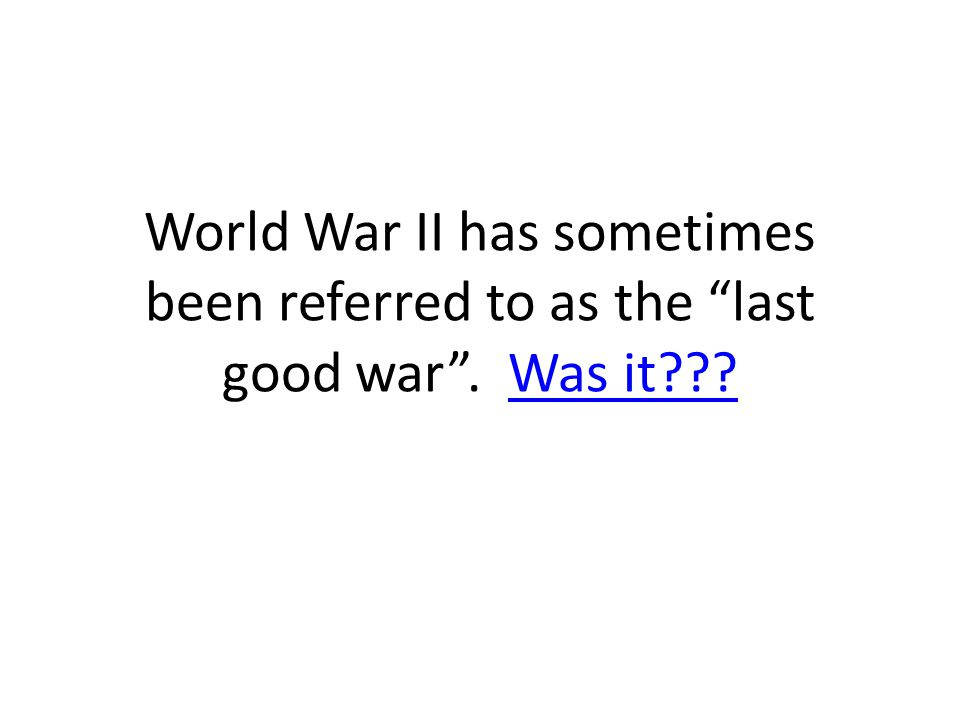World War II has sometimes been referred to as the last good war . Was it Was it