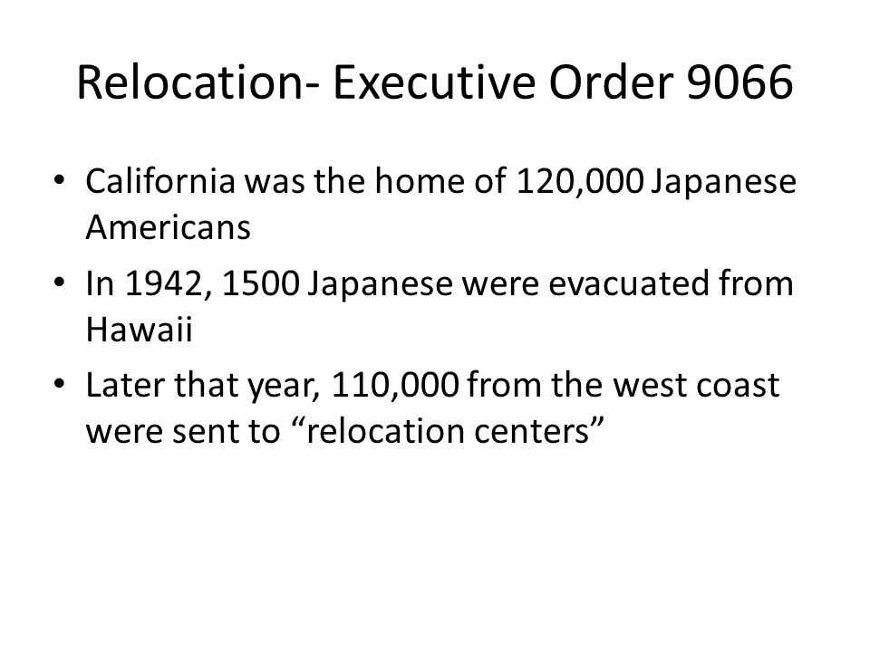 Relocation- Executive Order 9066 California was the home of 120,000 Japanese Americans In 1942, 1500 Japanese were evacuated from Hawaii Later that ye
