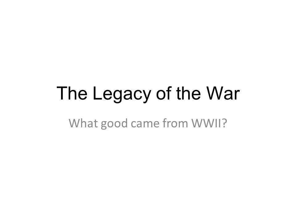 The Legacy of the War What good came from WWII?
