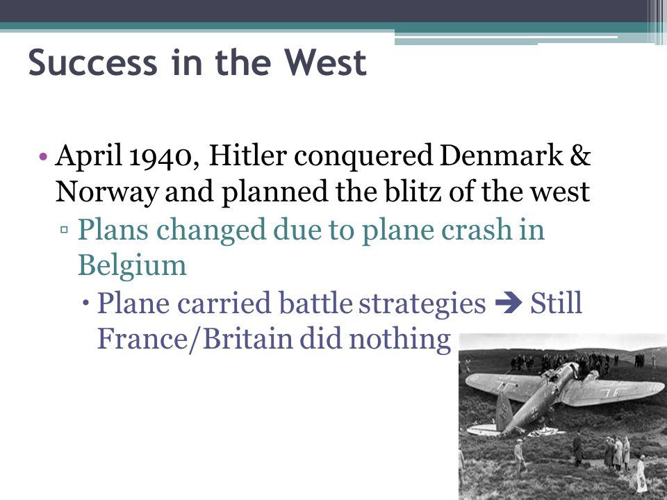 Success in the West April 1940, Hitler conquered Denmark & Norway and planned the blitz of the west ▫Plans changed due to plane crash in Belgium  Pla