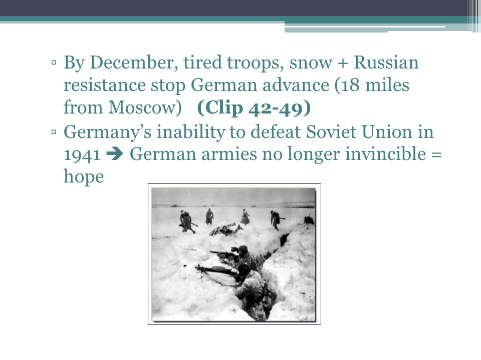 ▫By December, tired troops, snow + Russian resistance stop German advance (18 miles from Moscow) (Clip 42-49) ▫Germany's inability to defeat Soviet Un