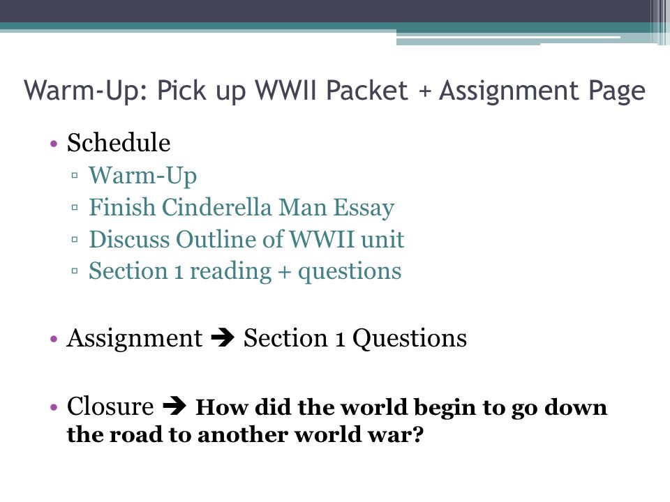 Warm-Up: Pick up WWII Packet + Assignment Page Schedule ▫Warm-Up ▫Finish Cinderella Man Essay ▫Discuss Outline of WWII unit ▫Section 1 reading + quest