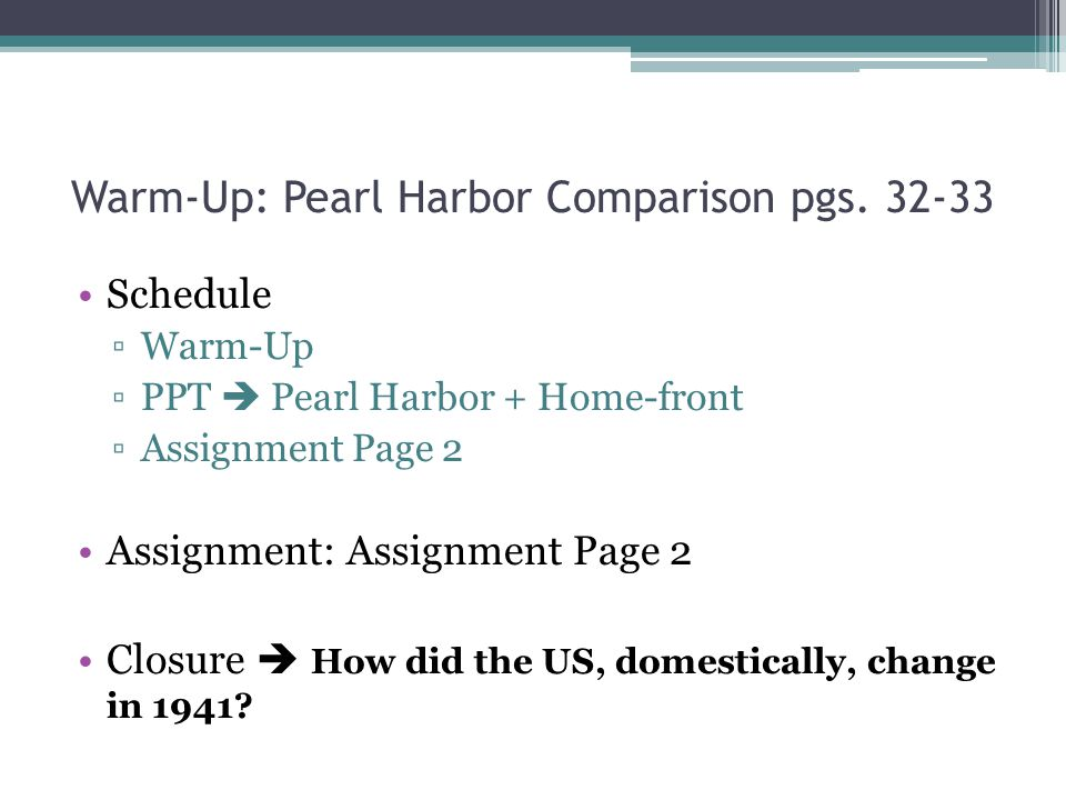 Warm-Up: Pearl Harbor Comparison pgs. 32-33 Schedule ▫Warm-Up ▫PPT  Pearl Harbor + Home-front ▫Assignment Page 2 Assignment: Assignment Page 2 Closur