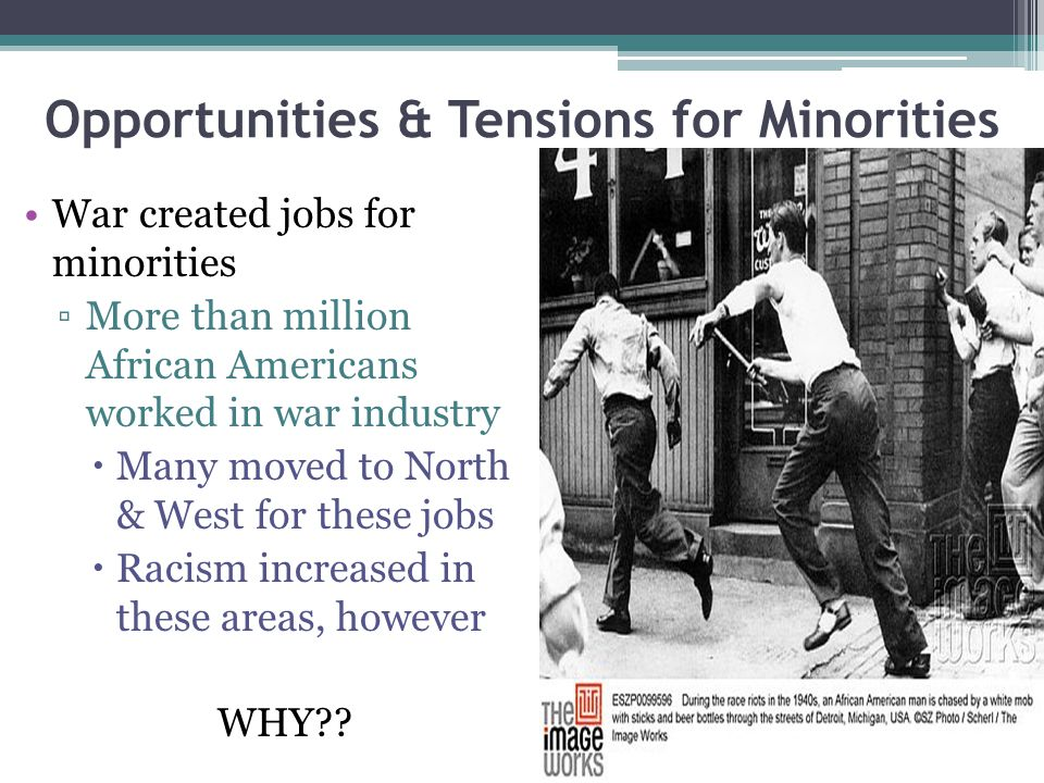 Opportunities & Tensions for Minorities War created jobs for minorities ▫More than million African Americans worked in war industry  Many moved to No