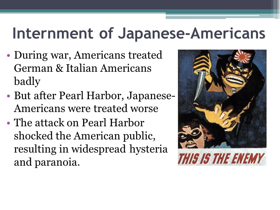 Internment of Japanese-Americans During war, Americans treated German & Italian Americans badly But after Pearl Harbor, Japanese- Americans were treat