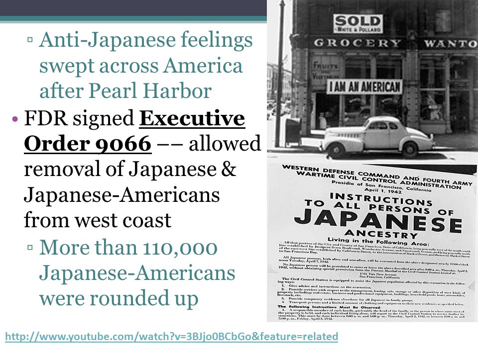 ▫Anti-Japanese feelings swept across America after Pearl Harbor FDR signed Executive Order 9066 –– allowed removal of Japanese & Japanese-Americans fr