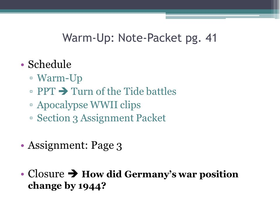 Warm-Up: Note-Packet pg. 41 Schedule ▫Warm-Up ▫PPT  Turn of the Tide battles ▫Apocalypse WWII clips ▫Section 3 Assignment Packet Assignment: Page 3 C
