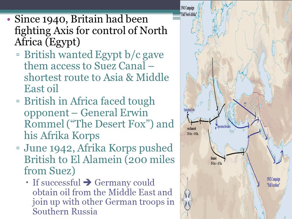 Since 1940, Britain had been fighting Axis for control of North Africa (Egypt) ▫British wanted Egypt b/c gave them access to Suez Canal – shortest rou