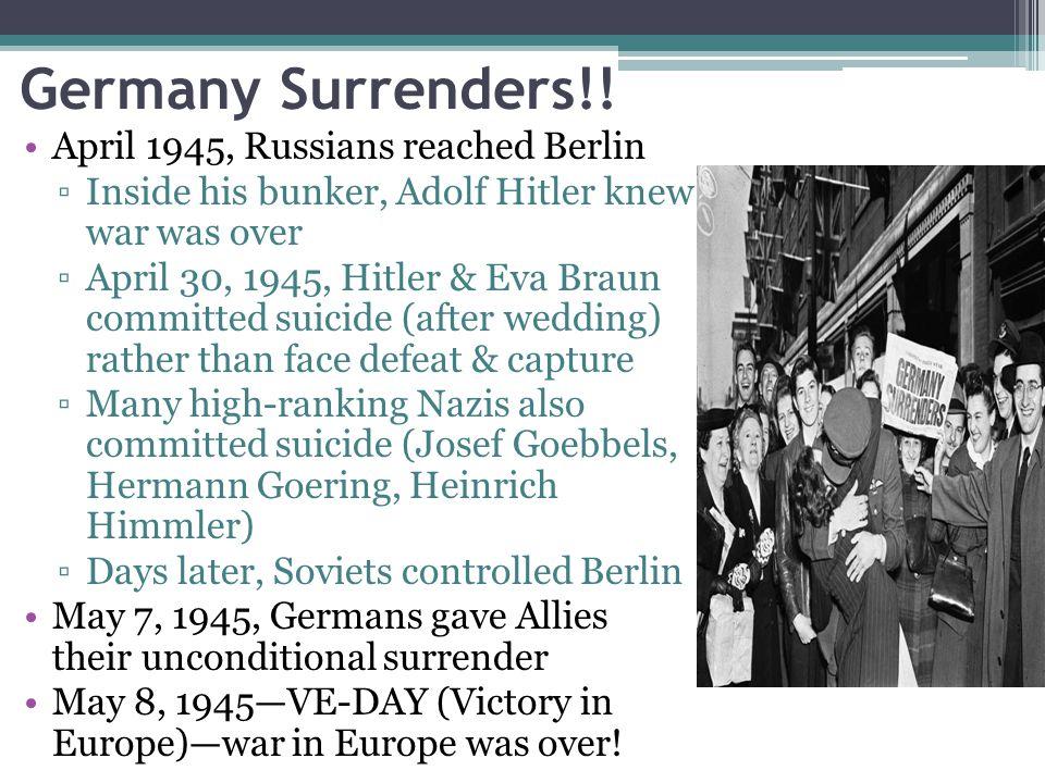 Germany Surrenders!! April 1945, Russians reached Berlin ▫Inside his bunker, Adolf Hitler knew war was over ▫April 30, 1945, Hitler & Eva Braun commit