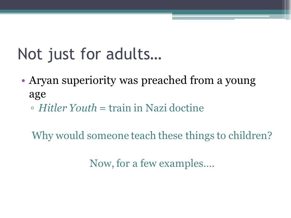 Not just for adults… Aryan superiority was preached from a young age ▫Hitler Youth = train in Nazi doctine Why would someone teach these things to chi