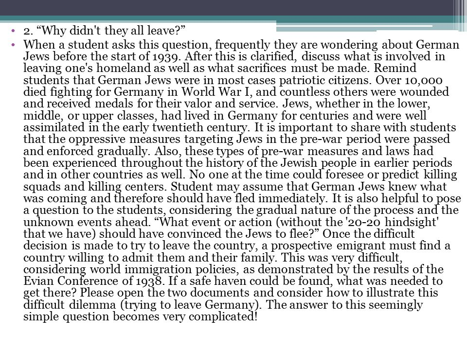 """2. """"Why didn't they all leave?"""" When a student asks this question, frequently they are wondering about German Jews before the start of 1939. After thi"""