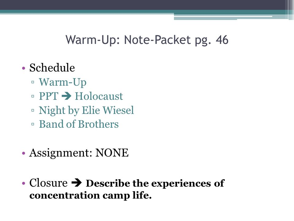 Warm-Up: Note-Packet pg. 46 Schedule ▫Warm-Up ▫PPT  Holocaust ▫Night by Elie Wiesel ▫Band of Brothers Assignment: NONE Closure  Describe the experie