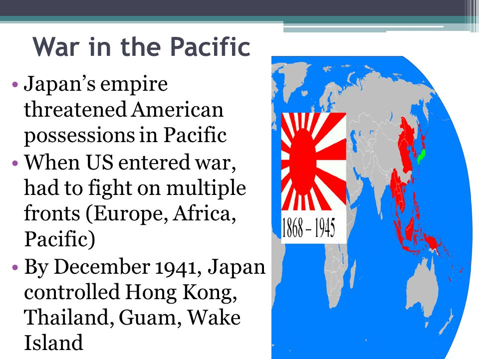 War in the Pacific Japan's empire threatened American possessions in Pacific When US entered war, had to fight on multiple fronts (Europe, Africa, Pac