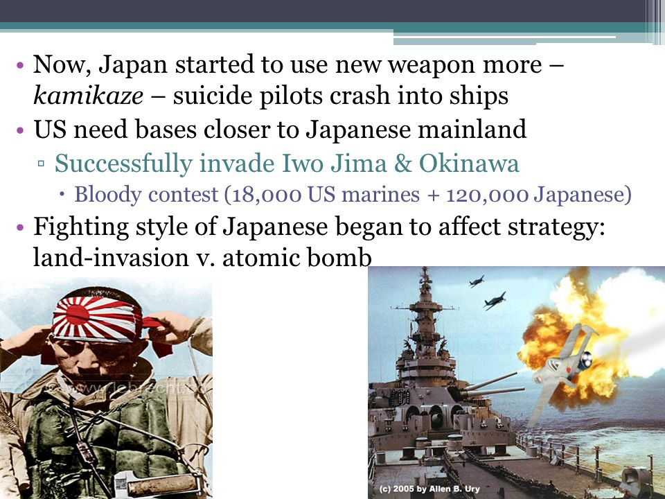 Now, Japan started to use new weapon more – kamikaze – suicide pilots crash into ships US need bases closer to Japanese mainland ▫Successfully invade