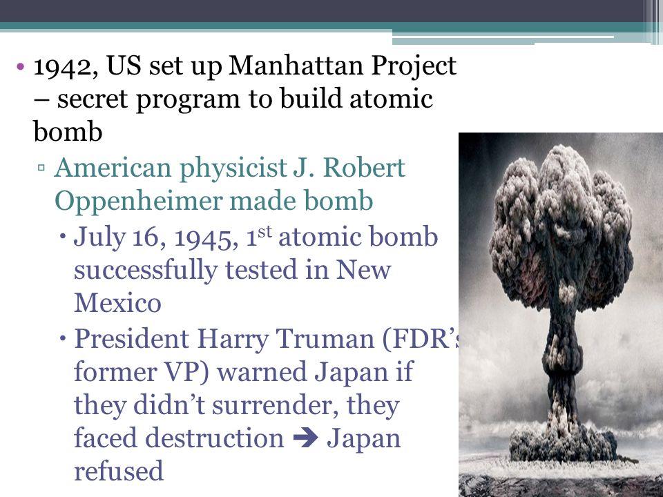 1942, US set up Manhattan Project – secret program to build atomic bomb ▫American physicist J. Robert Oppenheimer made bomb  July 16, 1945, 1 st atom