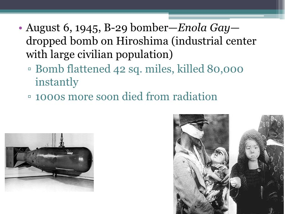 August 6, 1945, B-29 bomber—Enola Gay— dropped bomb on Hiroshima (industrial center with large civilian population) ▫Bomb flattened 42 sq. miles, kill