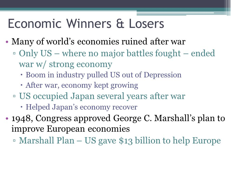 Economic Winners & Losers Many of world's economies ruined after war ▫Only US – where no major battles fought – ended war w/ strong economy  Boom in