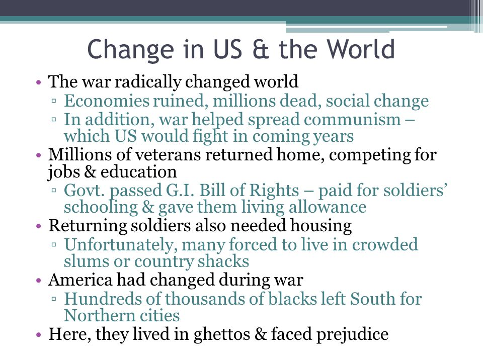 Change in US & the World The war radically changed world ▫Economies ruined, millions dead, social change ▫In addition, war helped spread communism – w