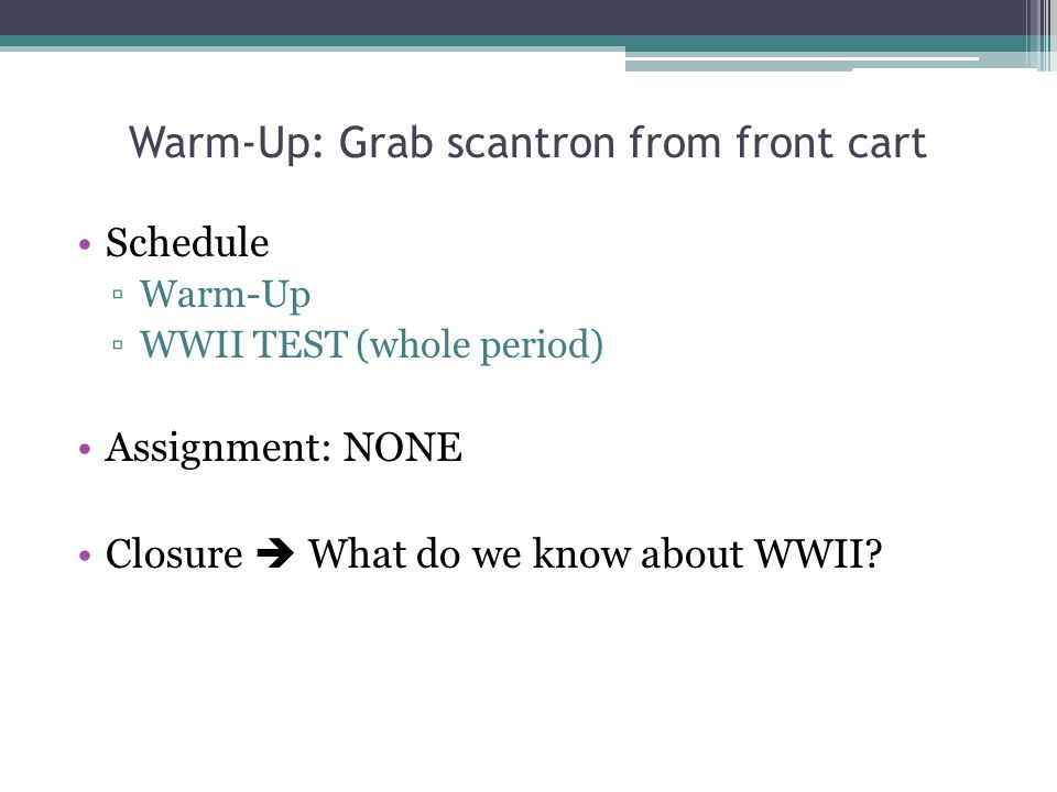 Warm-Up: Grab scantron from front cart Schedule ▫Warm-Up ▫WWII TEST (whole period) Assignment: NONE Closure  What do we know about WWII?