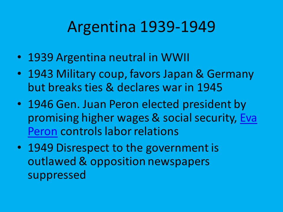 Argentina 1939-1949 1939 Argentina neutral in WWII 1943 Military coup, favors Japan & Germany but breaks ties & declares war in 1945 1946 Gen. Juan Pe