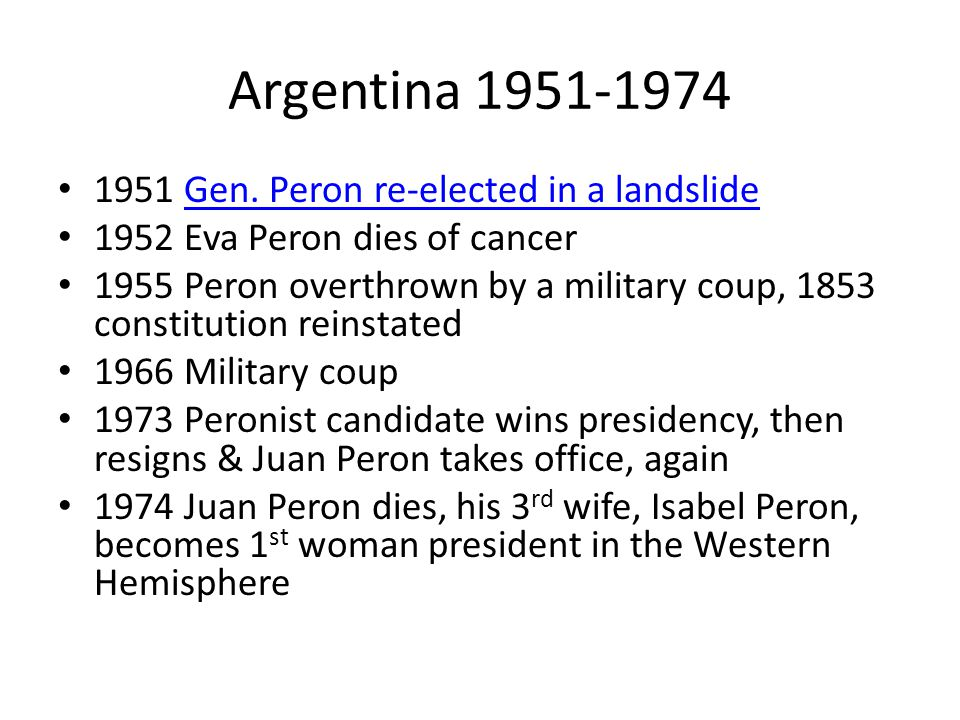 Argentina 1951-1974 1951 Gen. Peron re-elected in a landslideGen. Peron re-elected in a landslide 1952 Eva Peron dies of cancer 1955 Peron overthrown