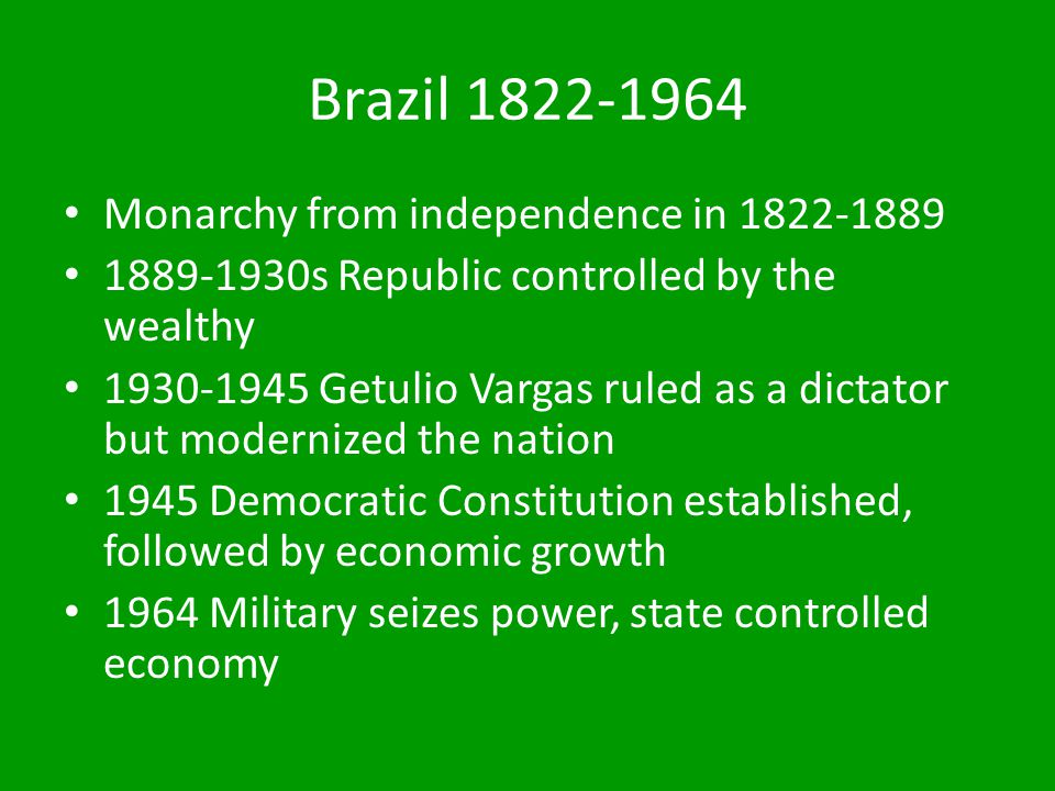 Brazil 1822-1964 Monarchy from independence in 1822-1889 1889-1930s Republic controlled by the wealthy 1930-1945 Getulio Vargas ruled as a dictator bu