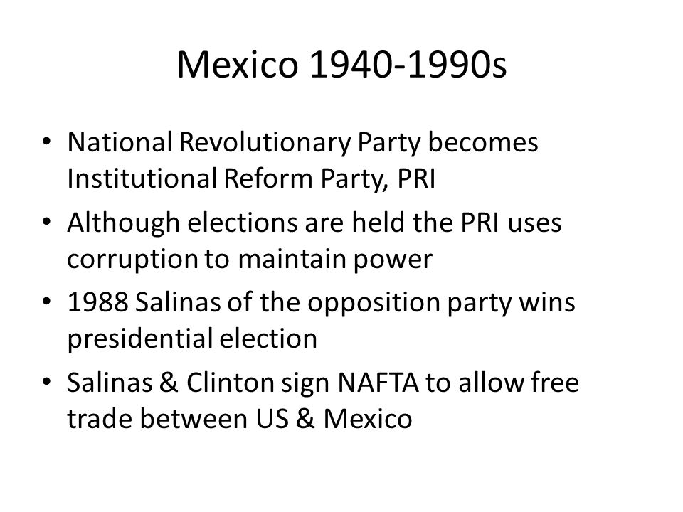 Mexico 1940-1990s National Revolutionary Party becomes Institutional Reform Party, PRI Although elections are held the PRI uses corruption to maintain