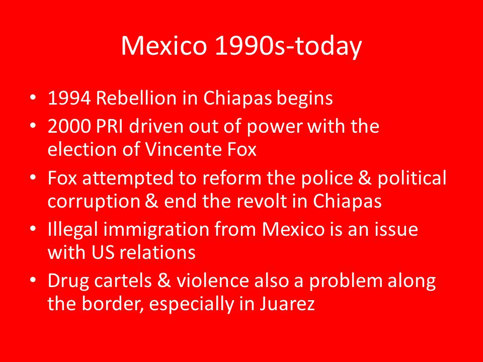 Mexico 1990s-today 1994 Rebellion in Chiapas begins 2000 PRI driven out of power with the election of Vincente Fox Fox attempted to reform the police