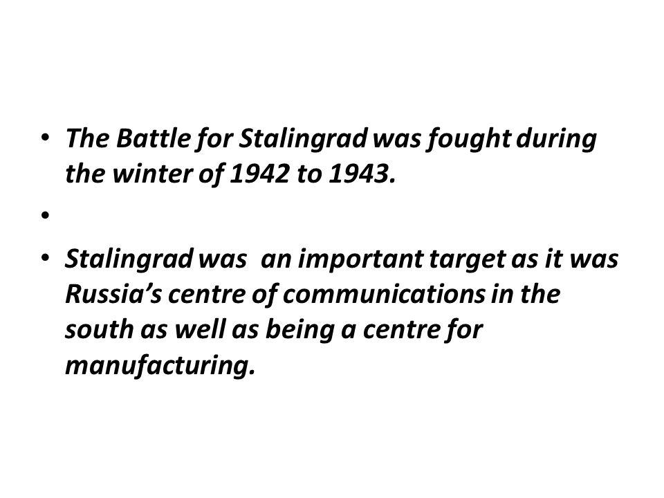 The Battle for Stalingrad was fought during the winter of 1942 to 1943. Stalingrad was an important target as it was Russia's centre of communications