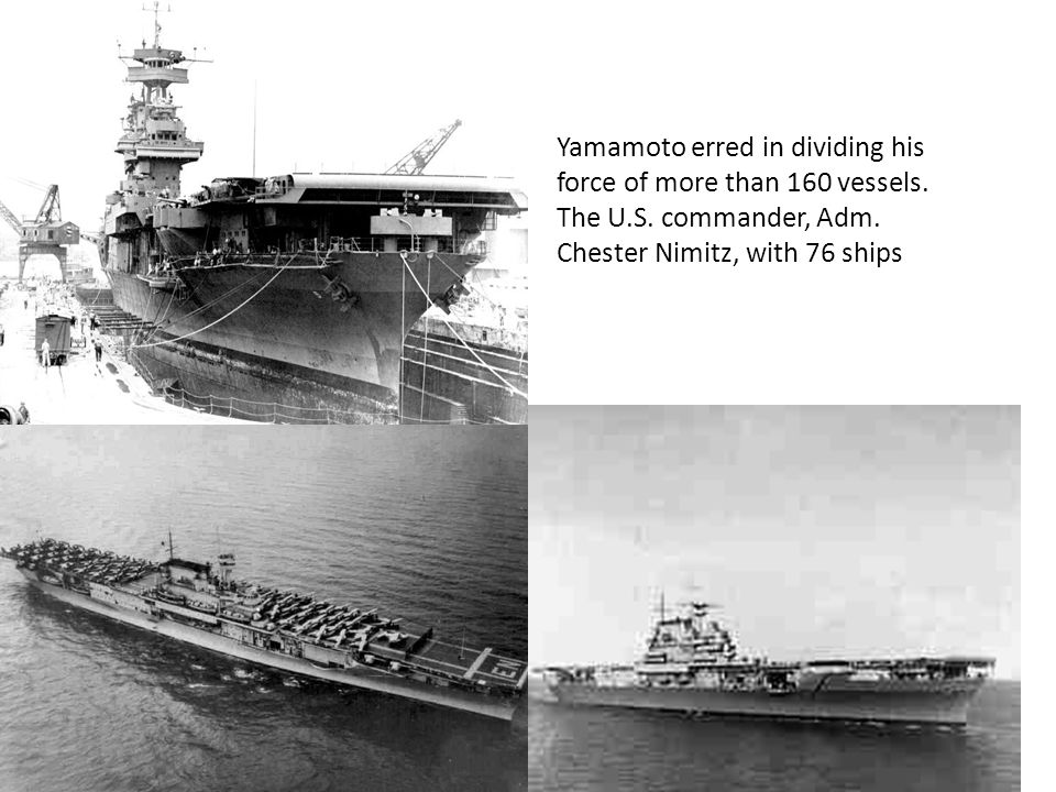 Yamamoto erred in dividing his force of more than 160 vessels. The U.S. commander, Adm. Chester Nimitz, with 76 ships
