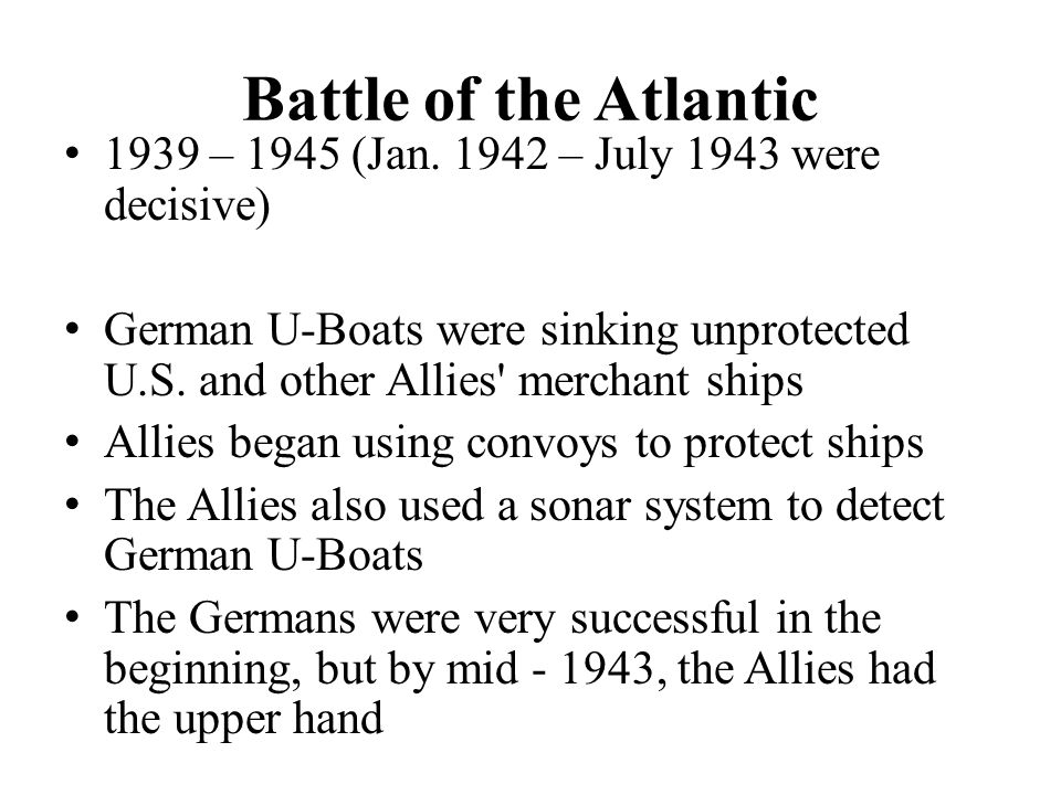 Battle of the Atlantic 1939 – 1945 (Jan. 1942 – July 1943 were decisive) German U-Boats were sinking unprotected U.S. and other Allies' merchant ships