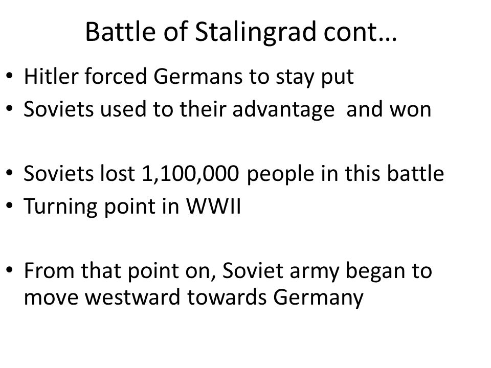 Battle of Stalingrad cont… Hitler forced Germans to stay put Soviets used to their advantage and won Soviets lost 1,100,000 people in this battle Turn