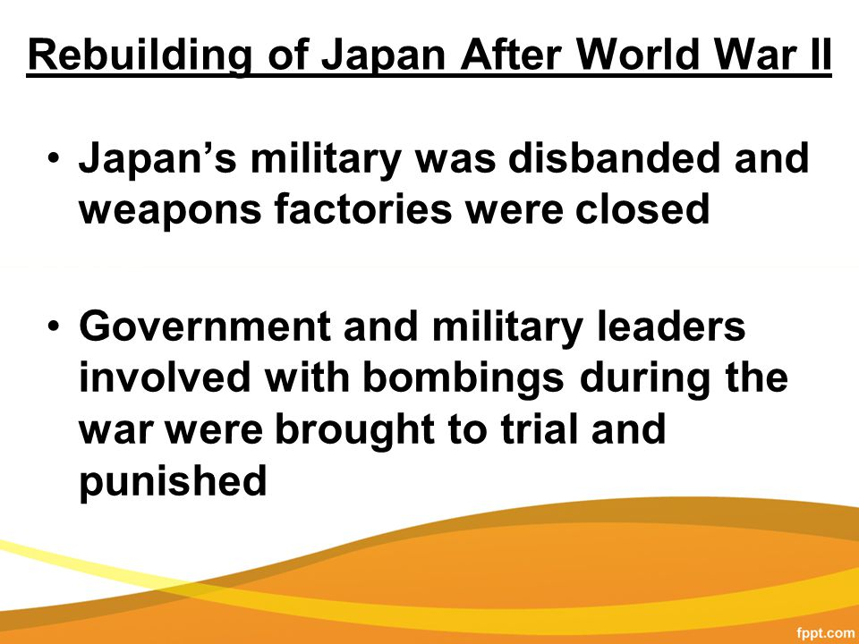 Rebuilding of Japan After World War II Japan's military was disbanded and weapons factories were closed Government and military leaders involved with bombings during the war were brought to trial and punished