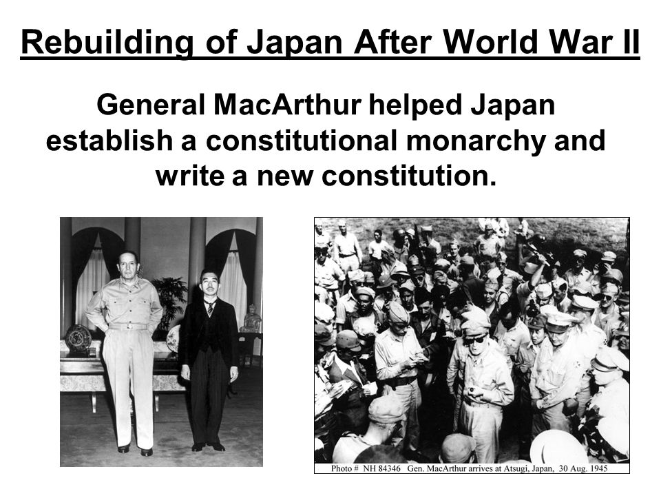Rebuilding of Japan After World War II General MacArthur helped Japan establish a constitutional monarchy and write a new constitution.