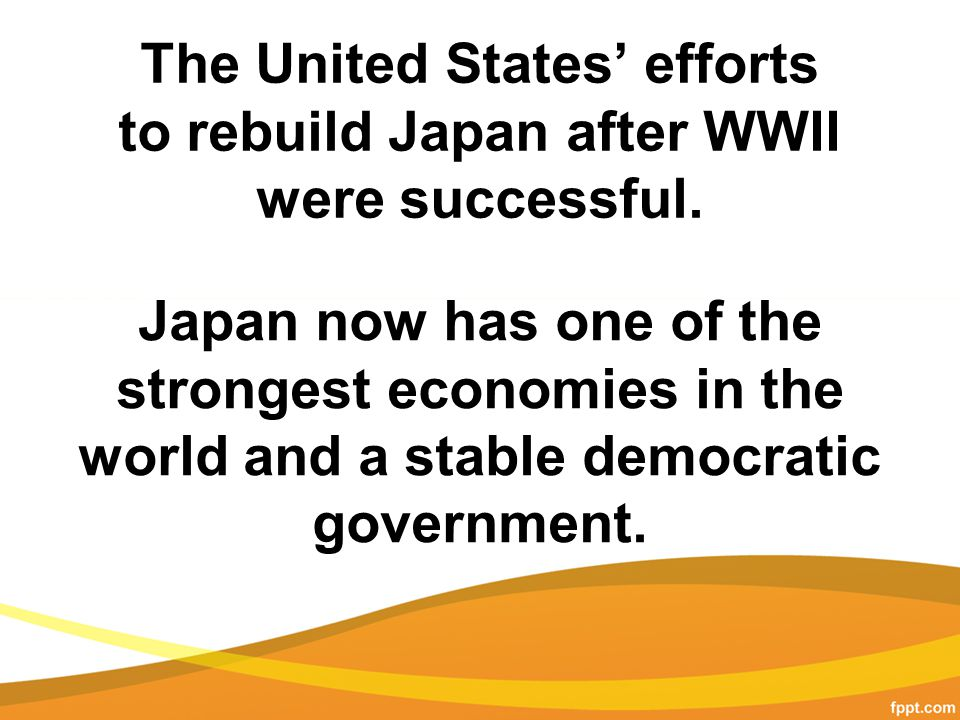 The United States' efforts to rebuild Japan after WWII were successful.