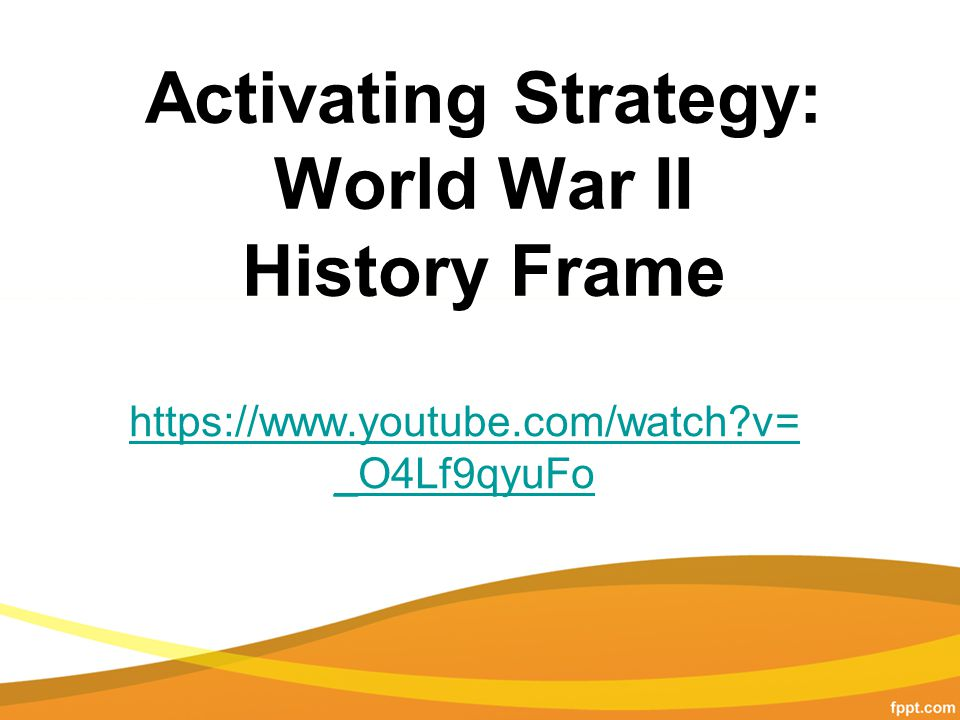 Activating Strategy: World War II History Frame https://www.youtube.com/watch v= _O4Lf9qyuFo
