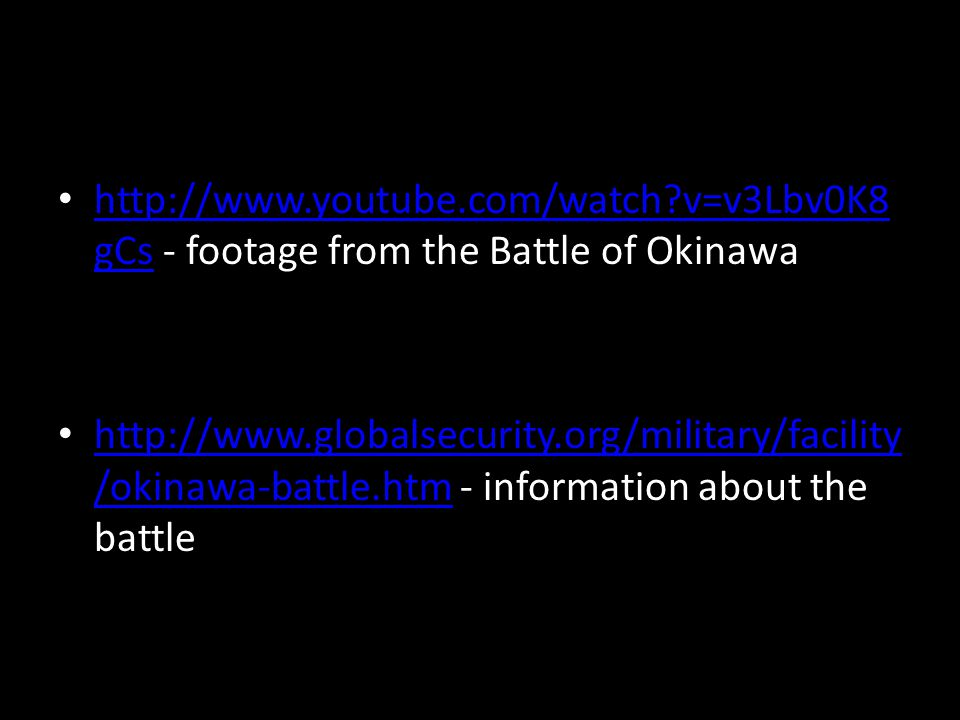 http://www.youtube.com/watch v=v3Lbv0K8 gCs - footage from the Battle of Okinawa http://www.youtube.com/watch v=v3Lbv0K8 gCs http://www.globalsecurity.org/military/facility /okinawa-battle.htm - information about the battle http://www.globalsecurity.org/military/facility /okinawa-battle.htm